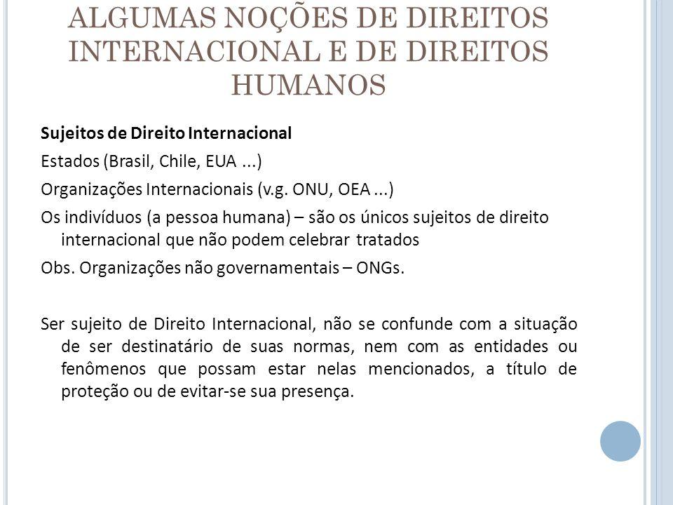 ALGUMAS NOÇÕES DE DIREITOS INTERNACIONAL E DE DIREITOS HUMANOS Sujeitos de Direito Internacional Estados (Brasil, Chile, EUA...) Organizações Internac