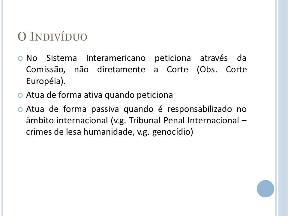 O I NDIVÍDUO No Sistema Interamericano peticiona através da Comissão, não diretamente a Corte (Obs. Corte Européia). Atua de forma ativa quando petici