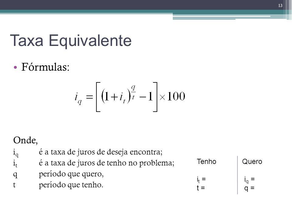 Taxa Equivalente Fórmulas: Onde, i q é a taxa de juros de deseja encontra; i t é a taxa de juros de tenho no problema; q período que quero, tperíodo q