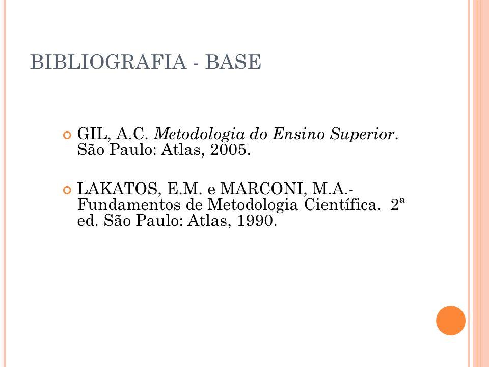 BIBLIOGRAFIA - BASE GIL, A.C. Metodologia do Ensino Superior. São Paulo: Atlas, 2005. LAKATOS, E.M. e MARCONI, M.A.- Fundamentos de Metodologia Cientí