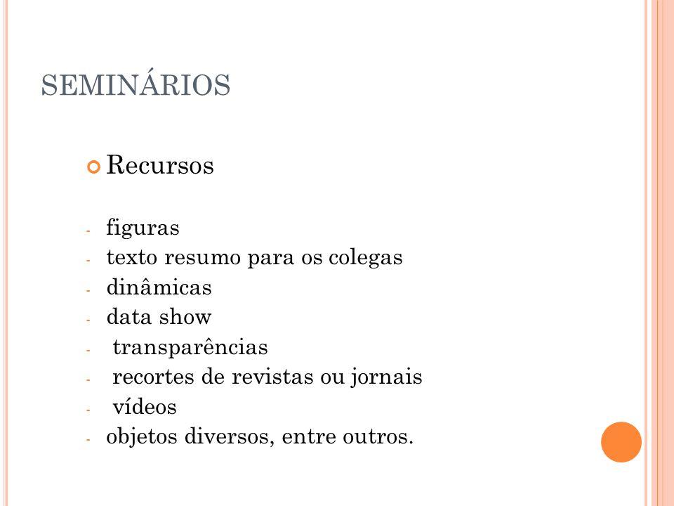 SEMINÁRIOS Recursos - figuras - texto resumo para os colegas - dinâmicas - data show - transparências - recortes de revistas ou jornais - vídeos - obj