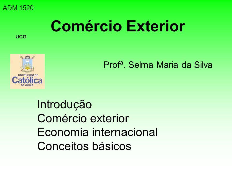 Comércio Exterior Introdução Comércio exterior Economia internacional Conceitos básicos ADM 1520 UCG Profª. Selma Maria da Silva