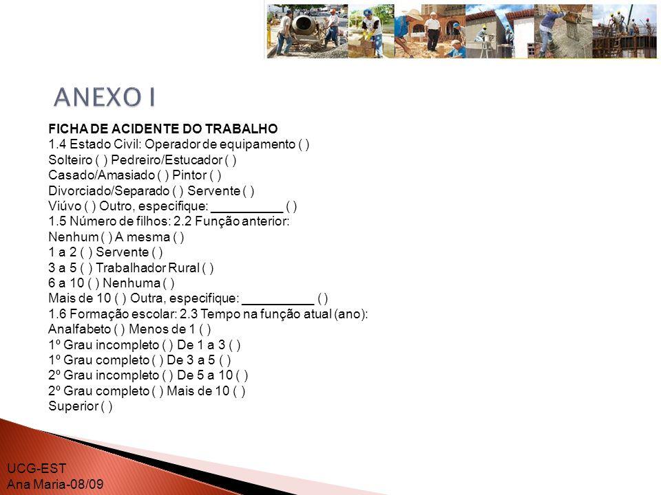 FICHA DE ACIDENTE DO TRABALHO 1.7 2.4 Tempo na empresa atual (ano): Já sofreu outro acidente de trabalho: Menos de 1 ( ) Não ( ) De 1 a 3 ( ) Sim - apenas 1 ( ) De 3 a 5 ( ) Sim - apenas 2 ( ) De 5 a 10 ( ) Sim - mais de 2 ( ) Mais de 10 ( ) 1.8 Forma de recebimento do salário: 2.5 Tempo de serviço na indústria da Horista ( ) construção (ano): Mensalista ( ) Menos de 1 ( ) Produção/tarefa ( ) De 1 a 3 ( ) Outro, especifique: ______________ ( ) De 3 a 5 ( ) De 5 a 10 ( ) Mais de 10 ( ) 2.6 Maior tempo de trabalho em uma mesma empresa (ano): 3.6 Agenda da lesão: ( ) Menos de 1 ( ) Andaime ( ) De 2 a 3 ( ) Peça Portátil ( ) De 5 a 10 ( ) Piso ou parede ( ) Mais de 10 ( ) Ferramenta sem força motriz ( ) Máquina ou equipamento em movimento ( ) UCG-EST Ana Maria-08/09