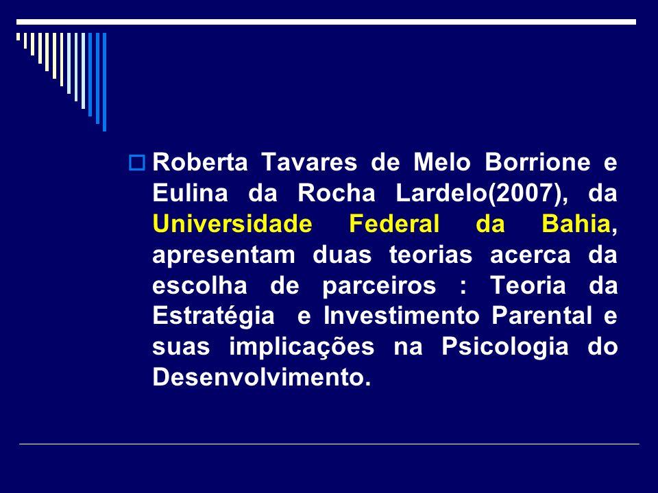 Roberta Tavares de Melo Borrione e Eulina da Rocha Lardelo(2007), da Universidade Federal da Bahia, apresentam duas teorias acerca da escolha de parceiros : Teoria da Estratégia e Investimento Parental e suas implicações na Psicologia do Desenvolvimento.