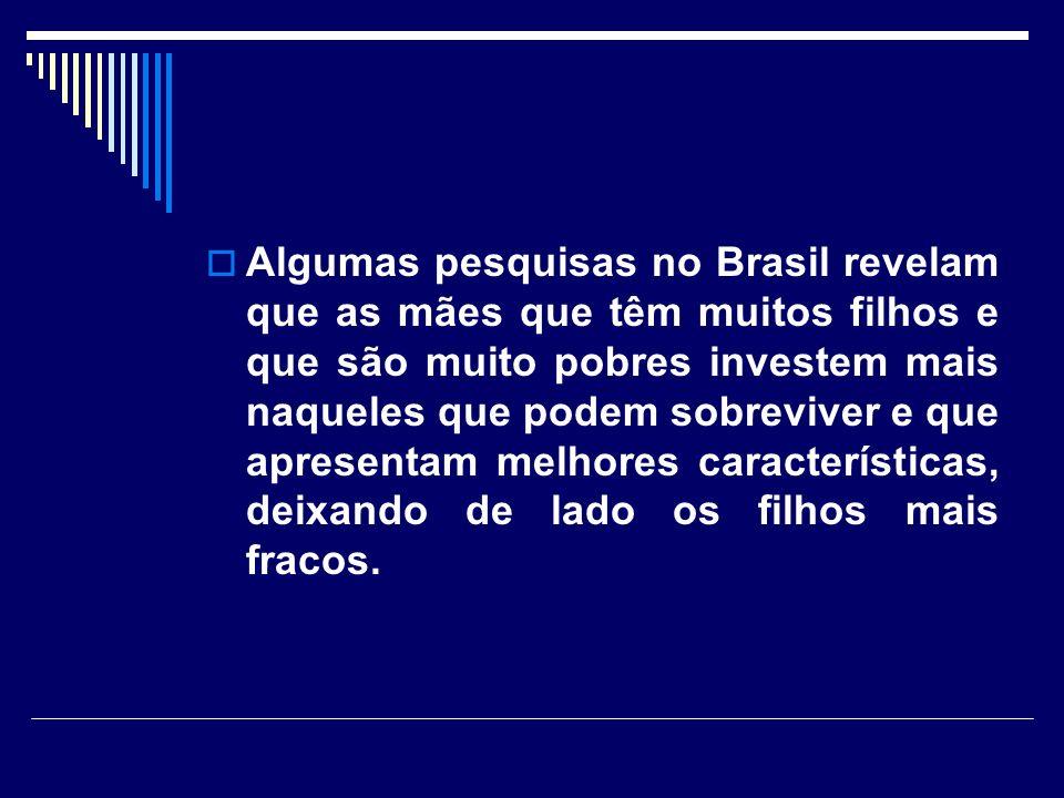 Algumas pesquisas no Brasil revelam que as mães que têm muitos filhos e que são muito pobres investem mais naqueles que podem sobreviver e que apresentam melhores características, deixando de lado os filhos mais fracos.
