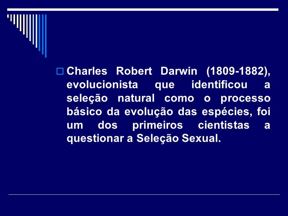 Charles Robert Darwin (1809-1882), evolucionista que identificou a seleção natural como o processo básico da evolução das espécies, foi um dos primeiros cientistas a questionar a Seleção Sexual.