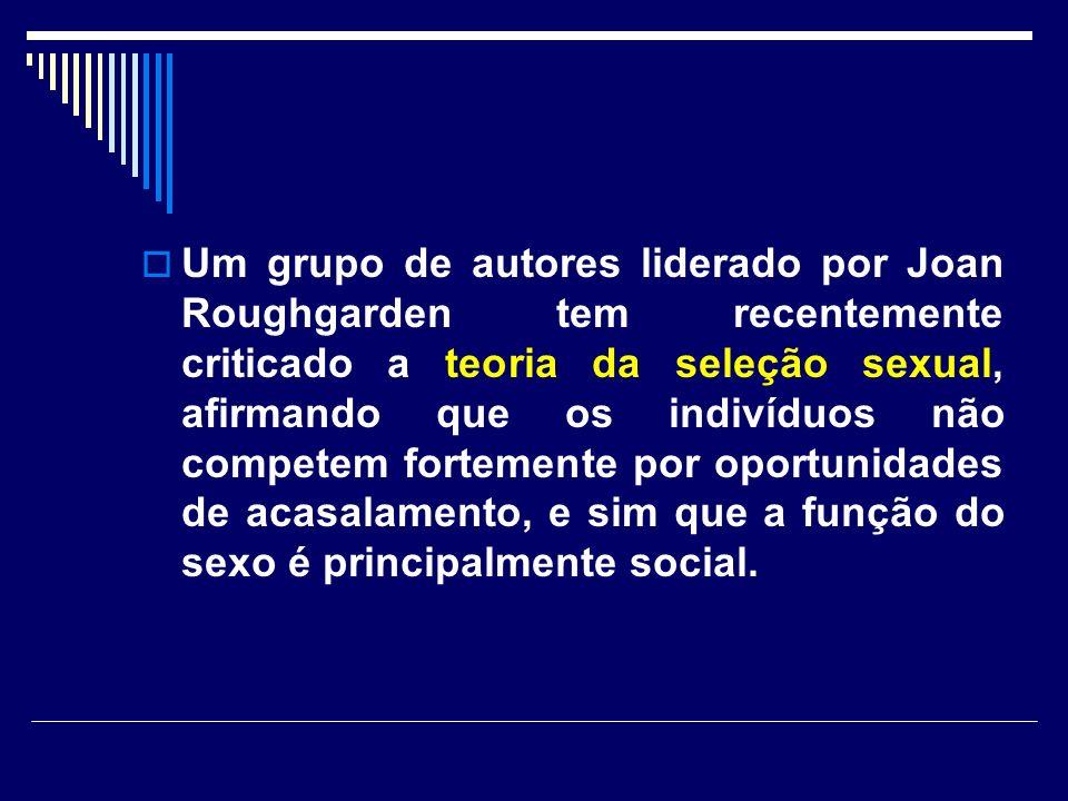 Um grupo de autores liderado por Joan Roughgarden tem recentemente criticado a teoria da seleção sexual, afirmando que os indivíduos não competem fortemente por oportunidades de acasalamento, e sim que a função do sexo é principalmente social.