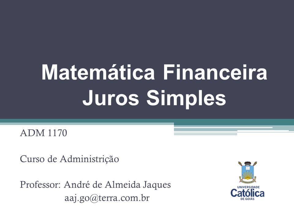Matemática Financeira Juros Simples ADM 1170 Curso de Administrição Professor: André de Almeida Jaques aaj.go@terra.com.br