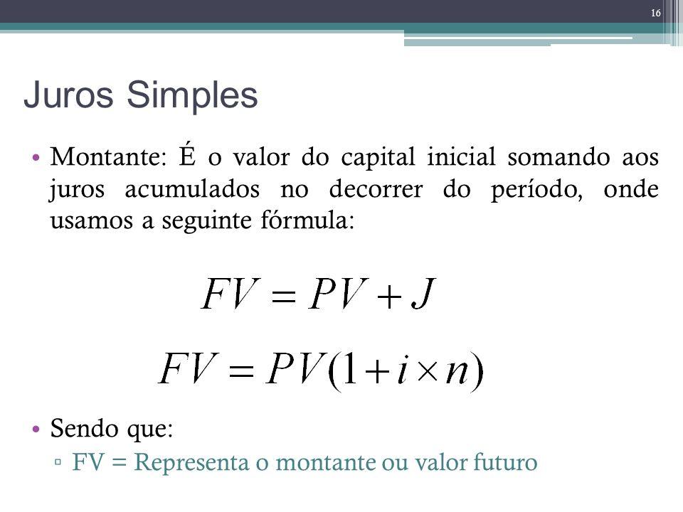 Juros Simples Montante: É o valor do capital inicial somando aos juros acumulados no decorrer do período, onde usamos a seguinte fórmula: Sendo que: F