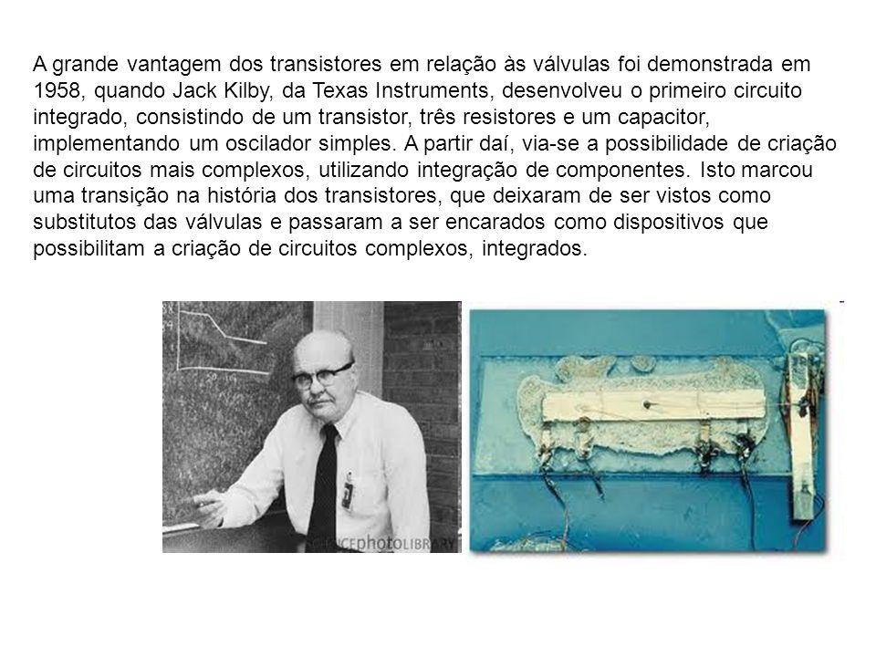 A grande vantagem dos transistores em relação às válvulas foi demonstrada em 1958, quando Jack Kilby, da Texas Instruments, desenvolveu o primeiro cir