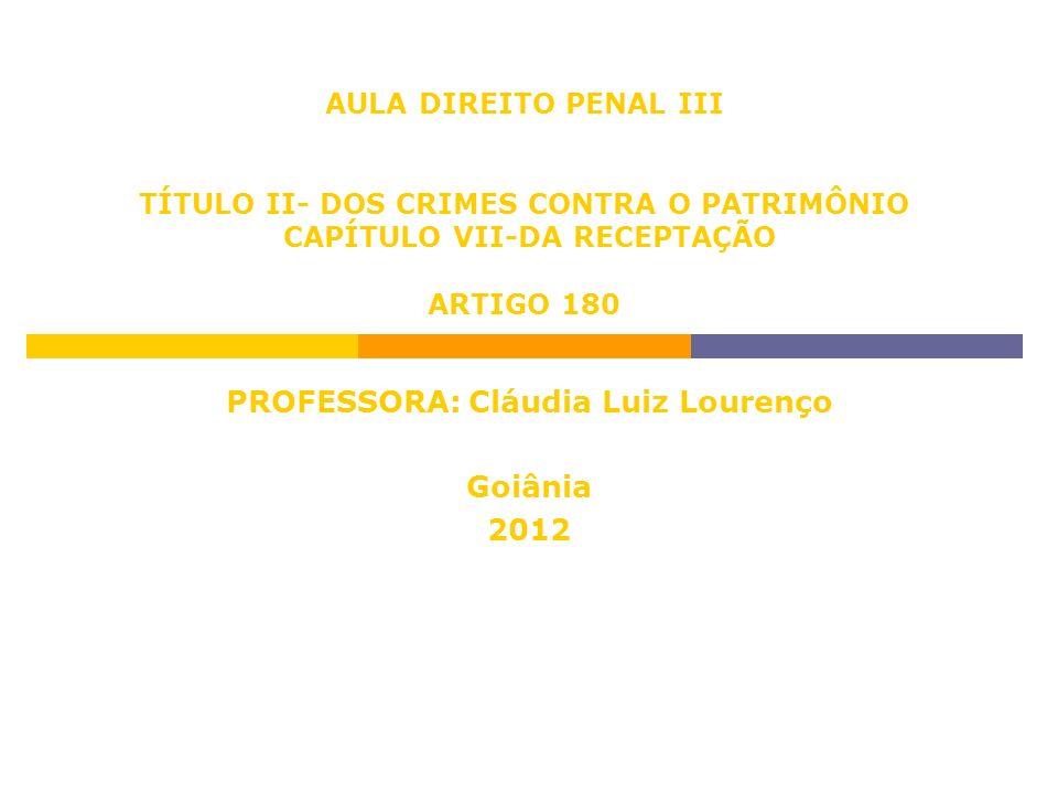 AULA DIREITO PENAL III TÍTULO II- DOS CRIMES CONTRA O PATRIMÔNIO CAPÍTULO VII-DA RECEPTAÇÃO ARTIGO 180 PROFESSORA: Cláudia Luiz Lourenço Goiânia 2012