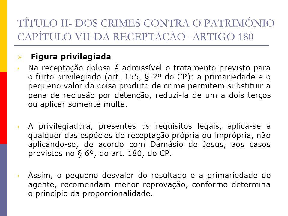 TÍTULO II- DOS CRIMES CONTRA O PATRIMÔNIO CAPÍTULO VII-DA RECEPTAÇÃO -ARTIGO 180 Figura privilegiada Na receptação dolosa é admissível o tratamento pr