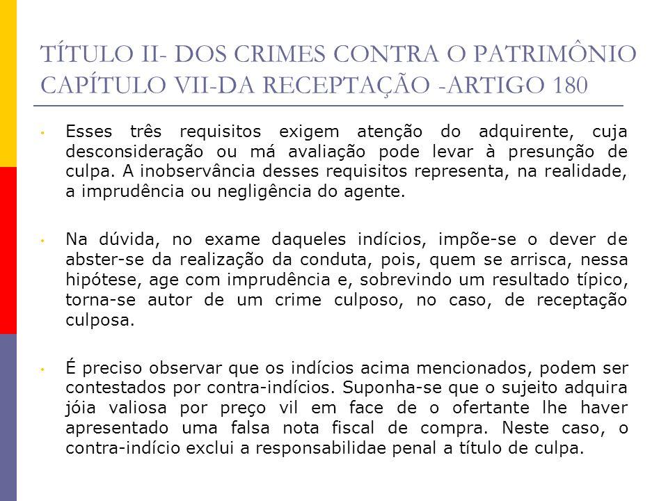 TÍTULO II- DOS CRIMES CONTRA O PATRIMÔNIO CAPÍTULO VII-DA RECEPTAÇÃO -ARTIGO 180 Esses três requisitos exigem atenção do adquirente, cuja desconsidera