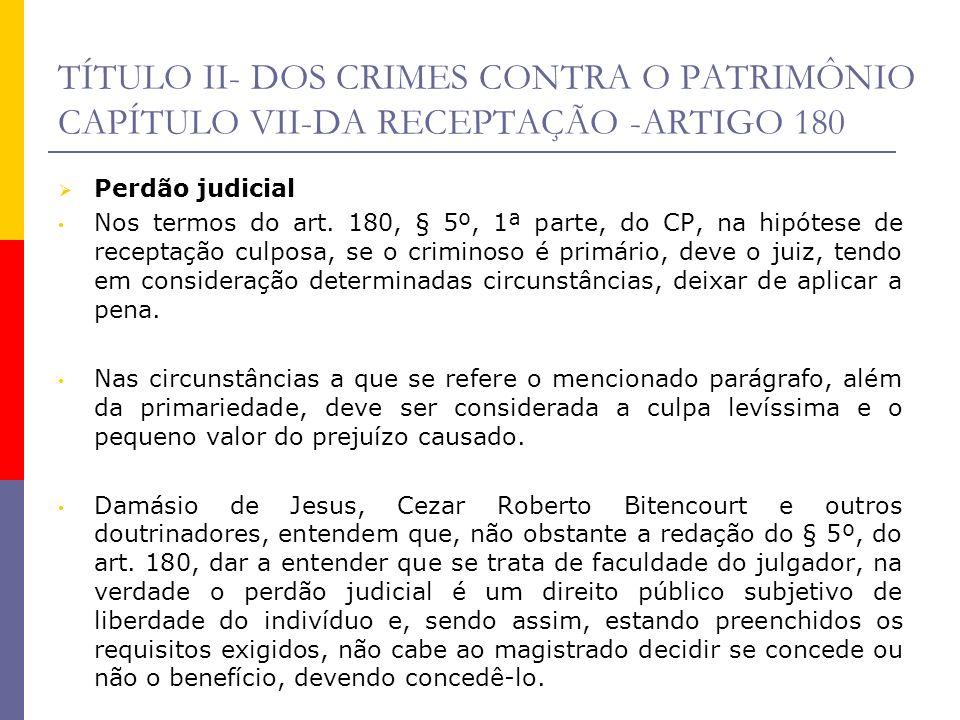 TÍTULO II- DOS CRIMES CONTRA O PATRIMÔNIO CAPÍTULO VII-DA RECEPTAÇÃO -ARTIGO 180 Perdão judicial Nos termos do art. 180, § 5º, 1ª parte, do CP, na hip