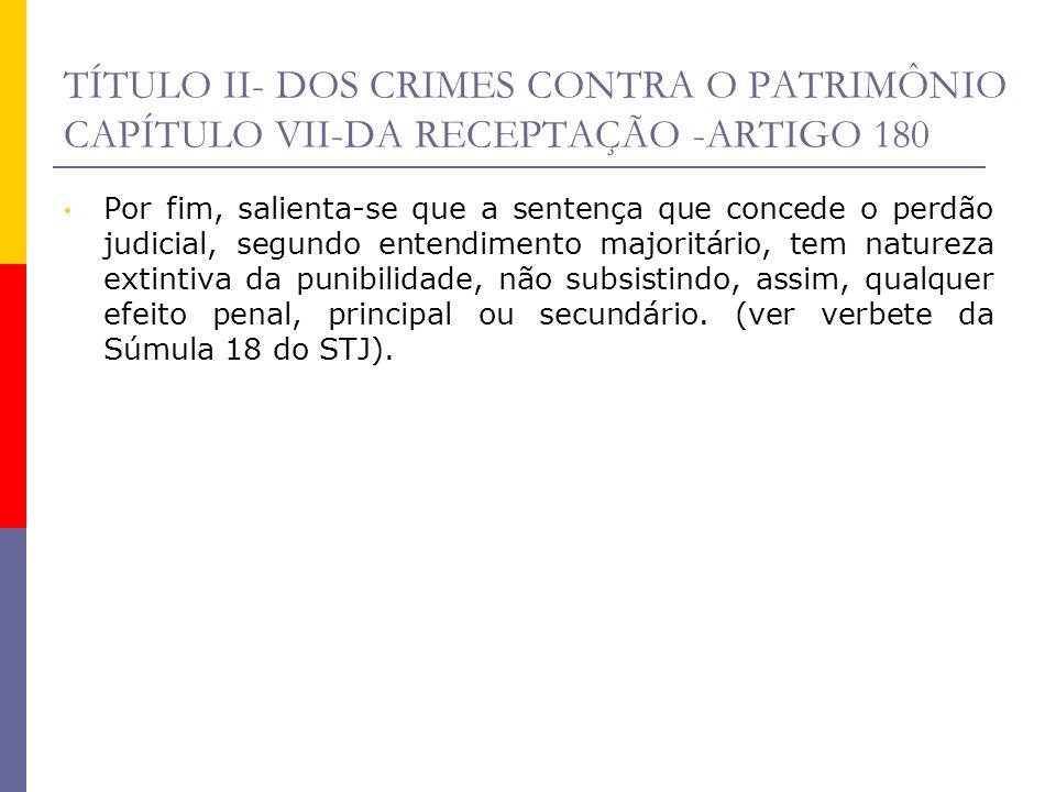 TÍTULO II- DOS CRIMES CONTRA O PATRIMÔNIO CAPÍTULO VII-DA RECEPTAÇÃO -ARTIGO 180 Por fim, salienta-se que a sentença que concede o perdão judicial, se