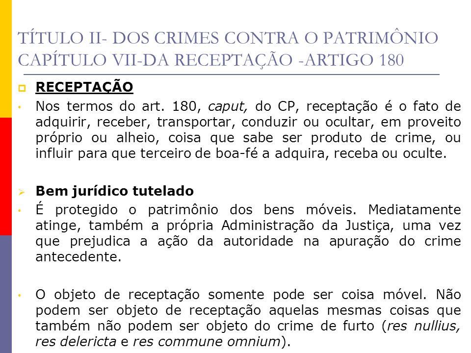 TÍTULO II- DOS CRIMES CONTRA O PATRIMÔNIO CAPÍTULO VII-DA RECEPTAÇÃO -ARTIGO 180 A receptação deve ter como objeto, coisa que seja produto de crime (se for produto de contravenção não haverá receptação), ainda que seja coisa sub-rogada.