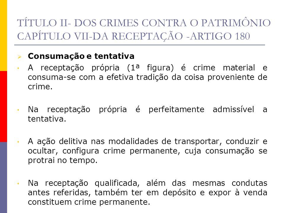 TÍTULO II- DOS CRIMES CONTRA O PATRIMÔNIO CAPÍTULO VII-DA RECEPTAÇÃO -ARTIGO 180 Na receptação imprópria (2ª figura), o crime é formal, consumando-se com a influência exercida pelo sujeito ativo, embora parte da jurisprudência entenda necessária a realização da conduta típica pelo induzido.