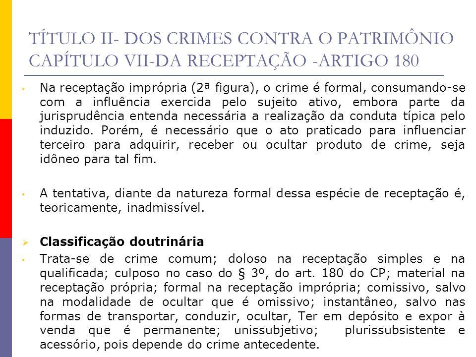 TÍTULO II- DOS CRIMES CONTRA O PATRIMÔNIO CAPÍTULO VII-DA RECEPTAÇÃO -ARTIGO 180 Na receptação imprópria (2ª figura), o crime é formal, consumando-se
