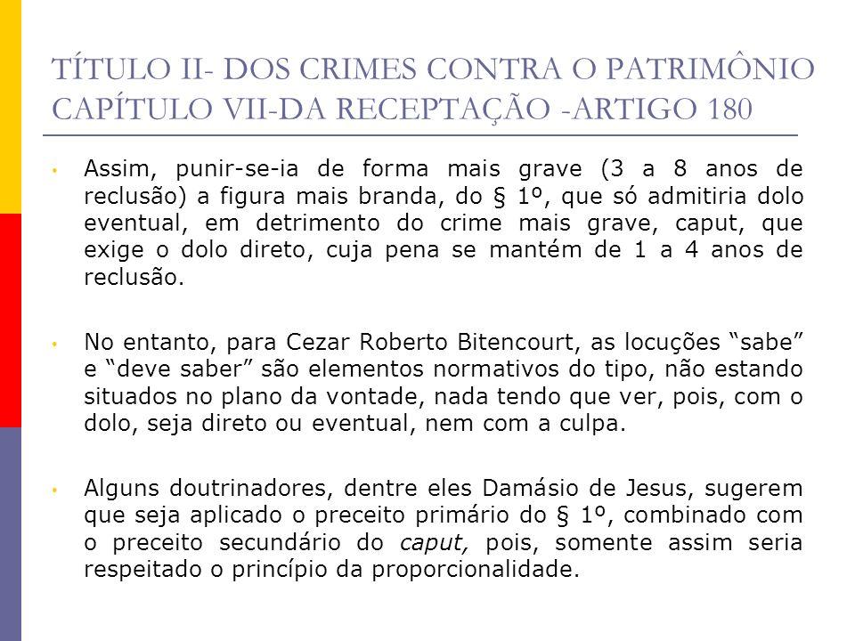 TÍTULO II- DOS CRIMES CONTRA O PATRIMÔNIO CAPÍTULO VII-DA RECEPTAÇÃO -ARTIGO 180 Assim, punir-se-ia de forma mais grave (3 a 8 anos de reclusão) a fig