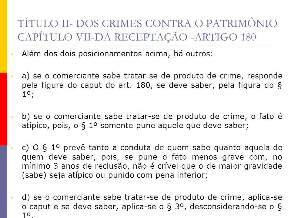 TÍTULO II- DOS CRIMES CONTRA O PATRIMÔNIO CAPÍTULO VII-DA RECEPTAÇÃO -ARTIGO 180 Além dos dois posicionamentos acima, há outros: a) se o comerciante s