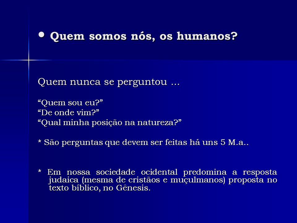 Quem somos nós, os humanos? Quem somos nós, os humanos? Quem nunca se perguntou... Quem sou eu? De onde vim? Qual minha posição na natureza? * São per