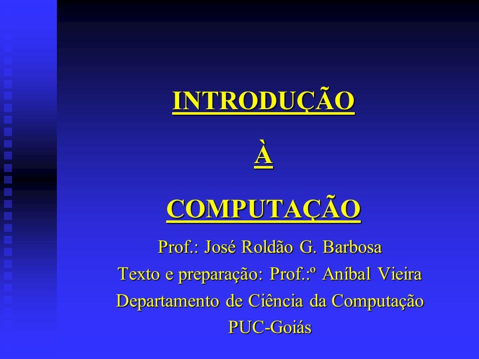 INTRODUÇÃO À COMPUTAÇÃO Prof.: José Roldão G. Barbosa Texto e preparação: Prof.:º Aníbal Vieira Departamento de Ciência da Computação PUC-Goiás