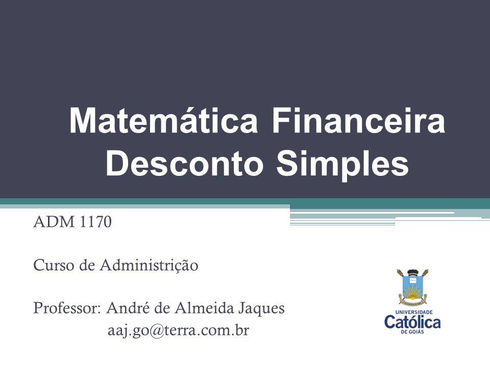 Matemática Financeira Desconto Simples ADM 1170 Curso de Administrição Professor: André de Almeida Jaques aaj.go@terra.com.br