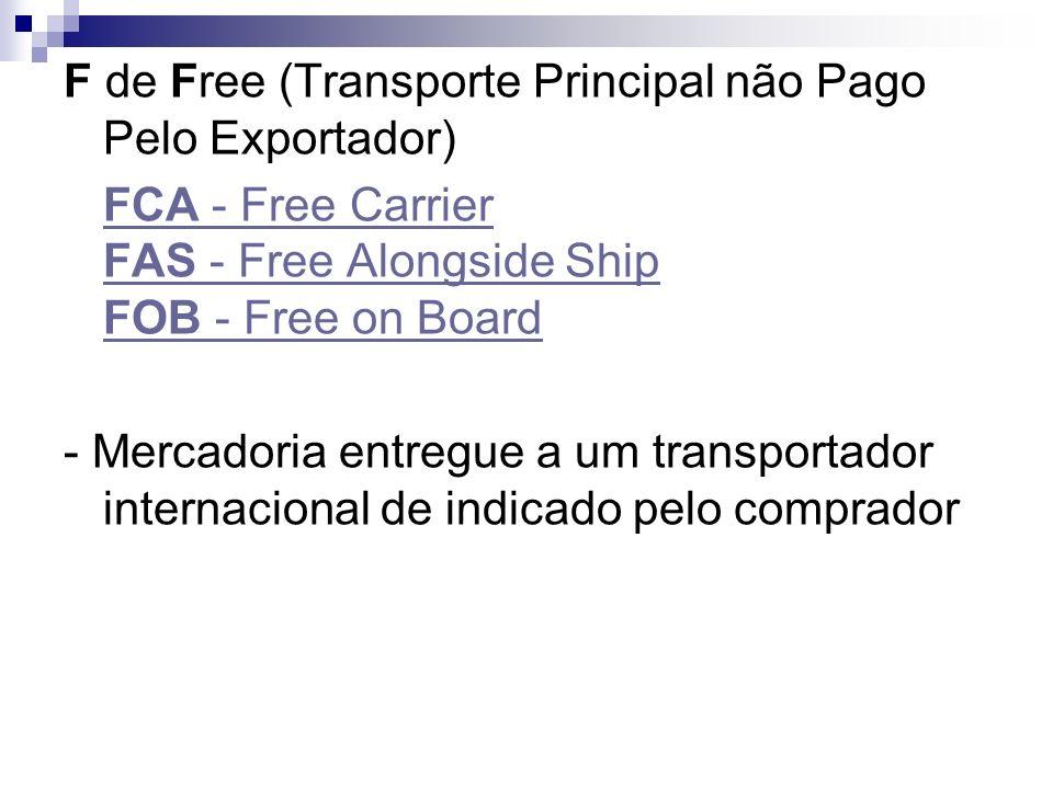 F de Free (Transporte Principal não Pago Pelo Exportador) FCA - Free Carrier FAS - Free Alongside Ship FOB - Free on Board - Mercadoria entregue a um transportador internacional de indicado pelo comprador