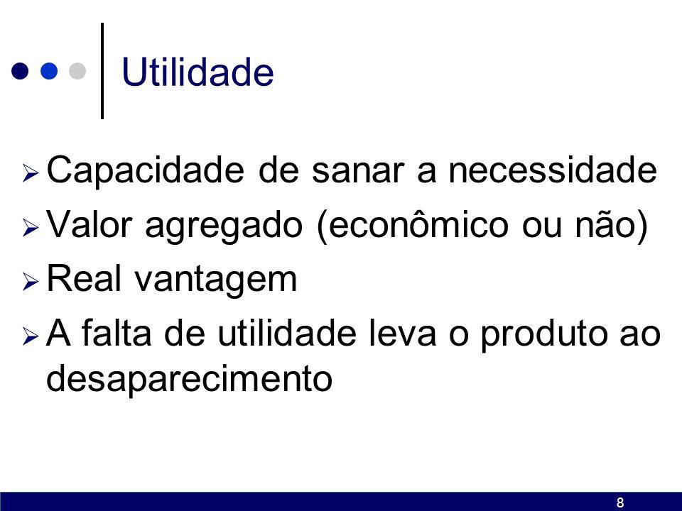 8 Utilidade Capacidade de sanar a necessidade Valor agregado (econômico ou não) Real vantagem A falta de utilidade leva o produto ao desaparecimento