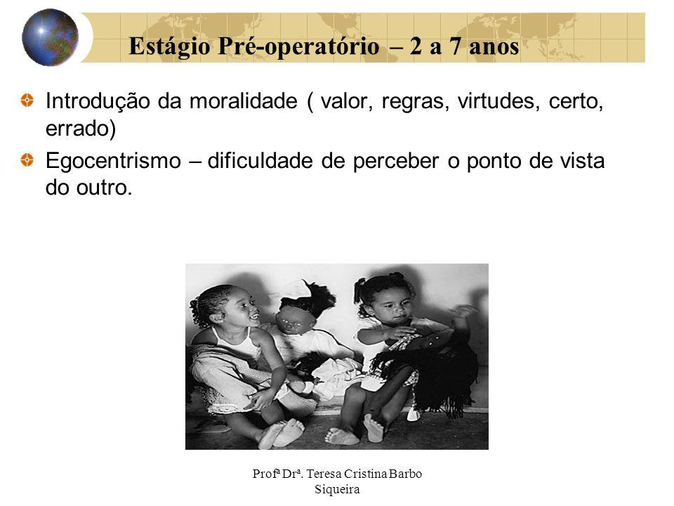 Profª Drª. Teresa Cristina Barbo Siqueira Estágio Pré-operatório – 2 a 7 anos Introdução da moralidade ( valor, regras, virtudes, certo, errado) Egoce