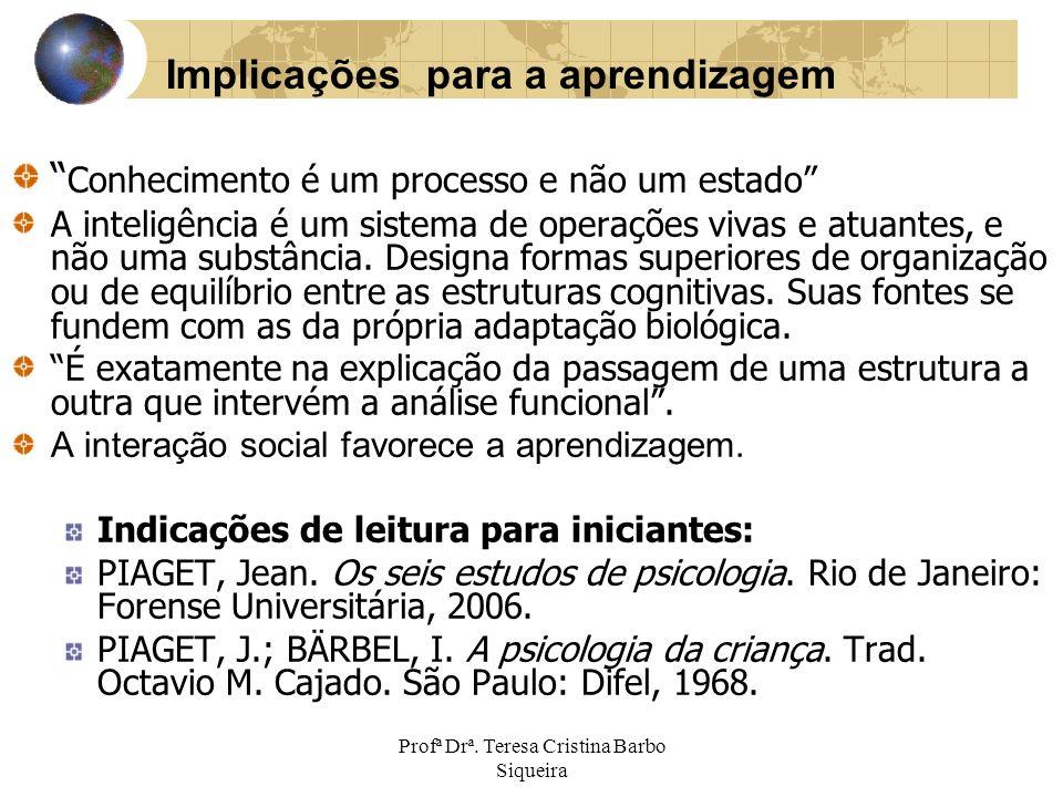 Profª Drª. Teresa Cristina Barbo Siqueira Conhecimento é um processo e não um estado A inteligência é um sistema de operações vivas e atuantes, e não