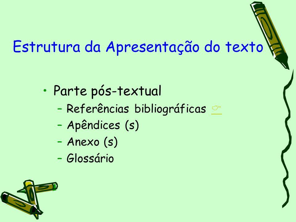 Parte pós-textual –Referências bibliográficas –Apêndices (s) –Anexo (s) –Glossário Estrutura da Apresentação do texto
