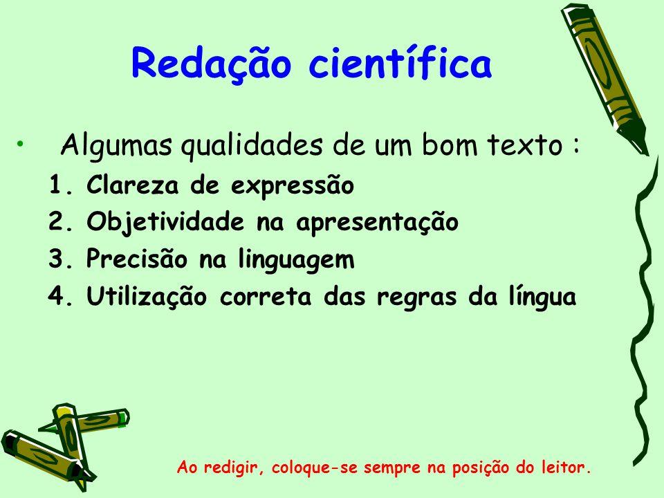 Redação científica Algumas qualidades de um bom texto : 1.Clareza de expressão 2.Objetividade na apresentação 3.Precisão na linguagem 4.Utilização cor