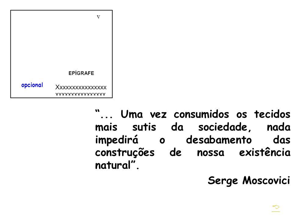 ... Uma vez consumidos os tecidos mais sutis da sociedade, nada impedirá o desabamento das construções de nossa existência natural. Serge Moscovici op