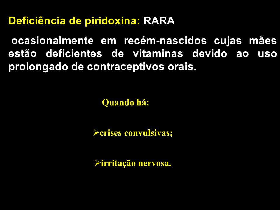 Deficiência de piridoxina: RARA ocasionalmente em recém-nascidos cujas mães estão deficientes de vitaminas devido ao uso prolongado de contraceptivos