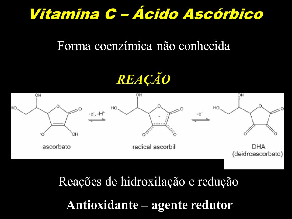 Vitamina C – Ácido Ascórbico Reações de hidroxilação e redução Antioxidante – agente redutor Forma coenzímica não conhecida REAÇÃO