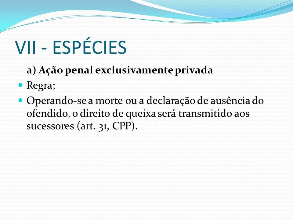 VII - ESPÉCIES a) Ação penal exclusivamente privada Regra; Operando-se a morte ou a declaração de ausência do ofendido, o direito de queixa será transmitido aos sucessores (art.