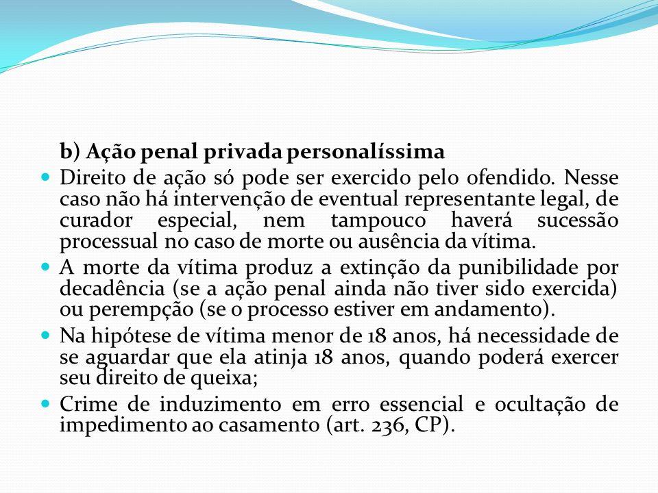 b) Ação penal privada personalíssima Direito de ação só pode ser exercido pelo ofendido. Nesse caso não há intervenção de eventual representante legal