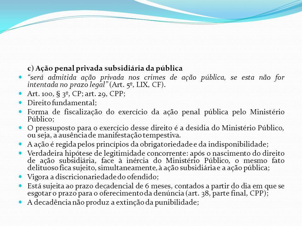 c) Ação penal privada subsidiária da pública será admitida ação privada nos crimes de ação pública, se esta não for intentada no prazo legal (Art. 5º,