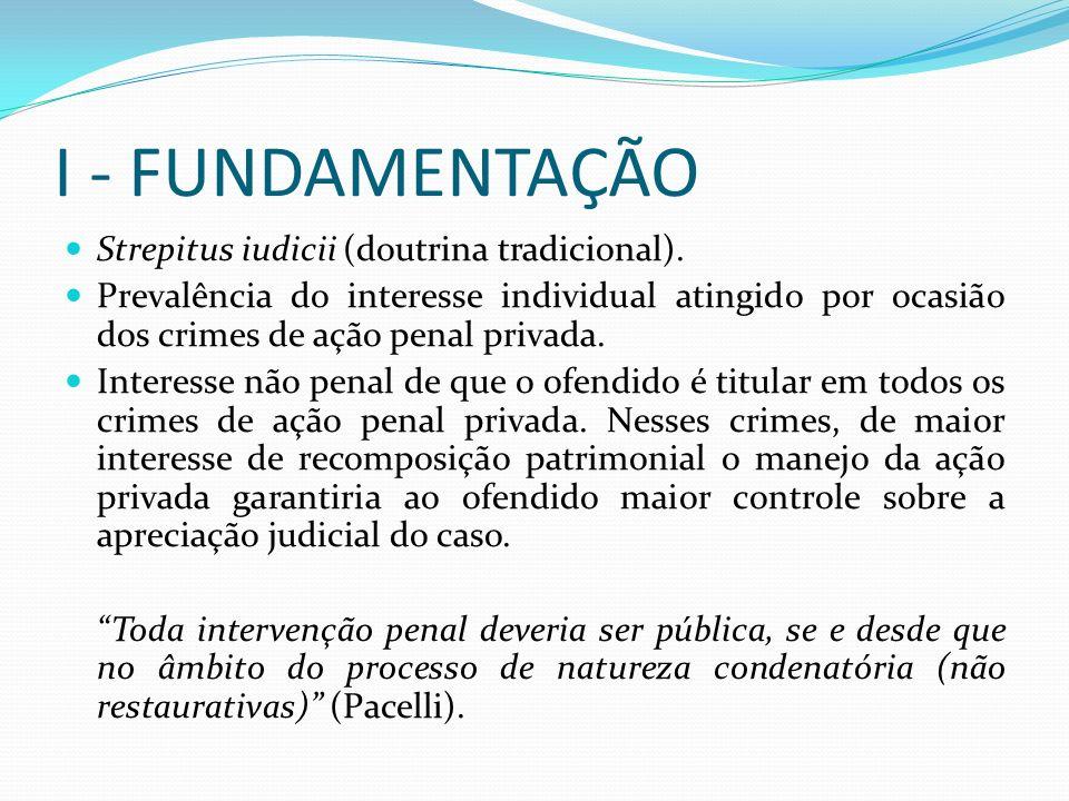 I - FUNDAMENTAÇÃO Strepitus iudicii (doutrina tradicional). Prevalência do interesse individual atingido por ocasião dos crimes de ação penal privada.