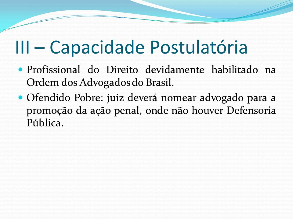 III – Capacidade Postulatória Profissional do Direito devidamente habilitado na Ordem dos Advogados do Brasil. Ofendido Pobre: juiz deverá nomear advo