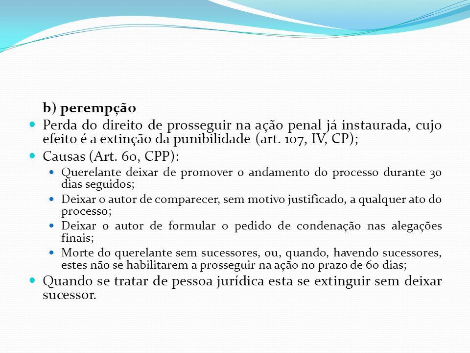 b) perempção Perda do direito de prosseguir na ação penal já instaurada, cujo efeito é a extinção da punibilidade (art. 107, IV, CP); Causas (Art. 60,