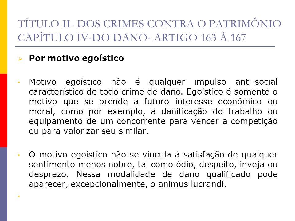 TÍTULO II- DOS CRIMES CONTRA O PATRIMÔNIO CAPÍTULO IV-DO DANO- ARTIGO 163 À 167 Por motivo egoístico Motivo egoístico não é qualquer impulso anti-soci