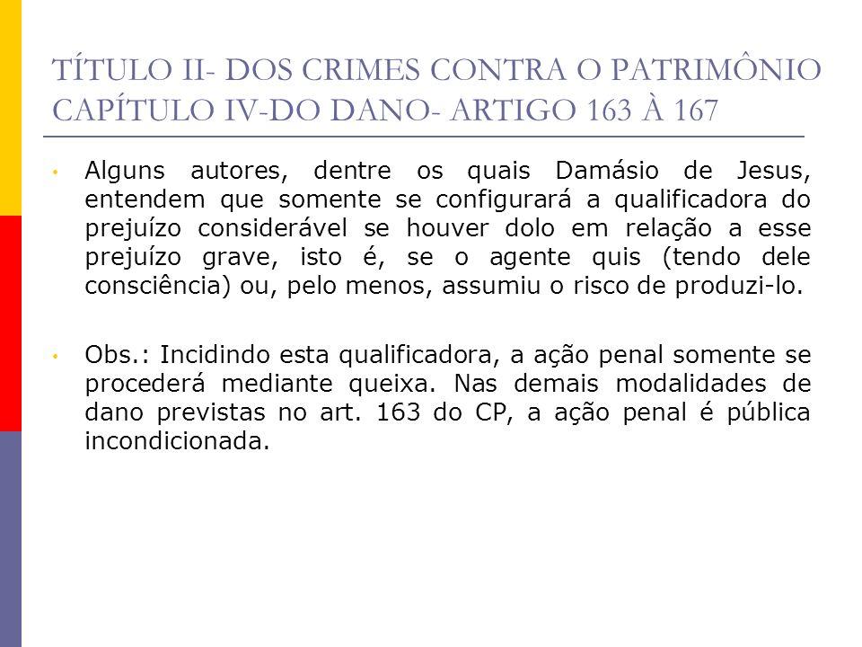 TÍTULO II- DOS CRIMES CONTRA O PATRIMÔNIO CAPÍTULO IV-DO DANO- ARTIGO 163 À 167 Alguns autores, dentre os quais Damásio de Jesus, entendem que somente