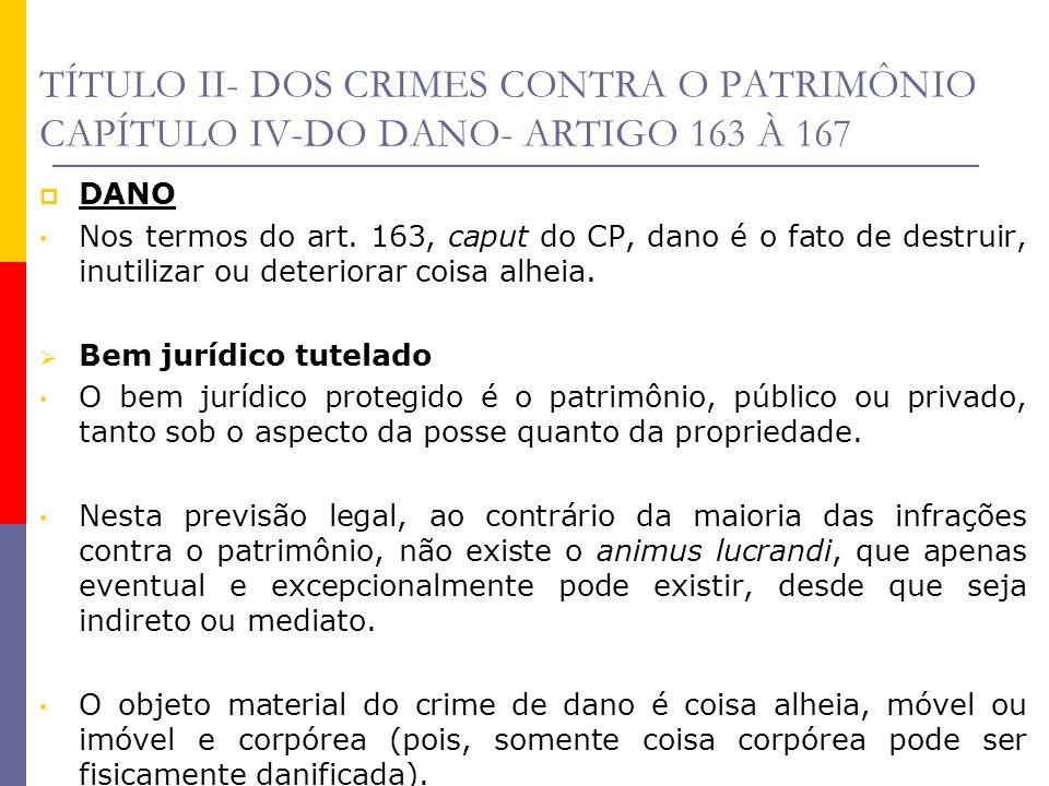 TÍTULO II- DOS CRIMES CONTRA O PATRIMÔNIO CAPÍTULO IV-DO DANO- ARTIGO 163 À 167 DANO Nos termos do art. 163, caput do CP, dano é o fato de destruir, i