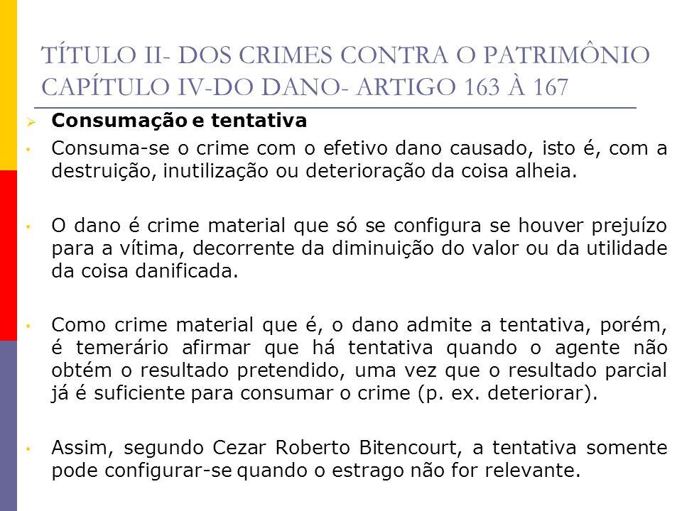 TÍTULO II- DOS CRIMES CONTRA O PATRIMÔNIO CAPÍTULO IV-DO DANO- ARTIGO 163 À 167 Consumação e tentativa Consuma-se o crime com o efetivo dano causado,