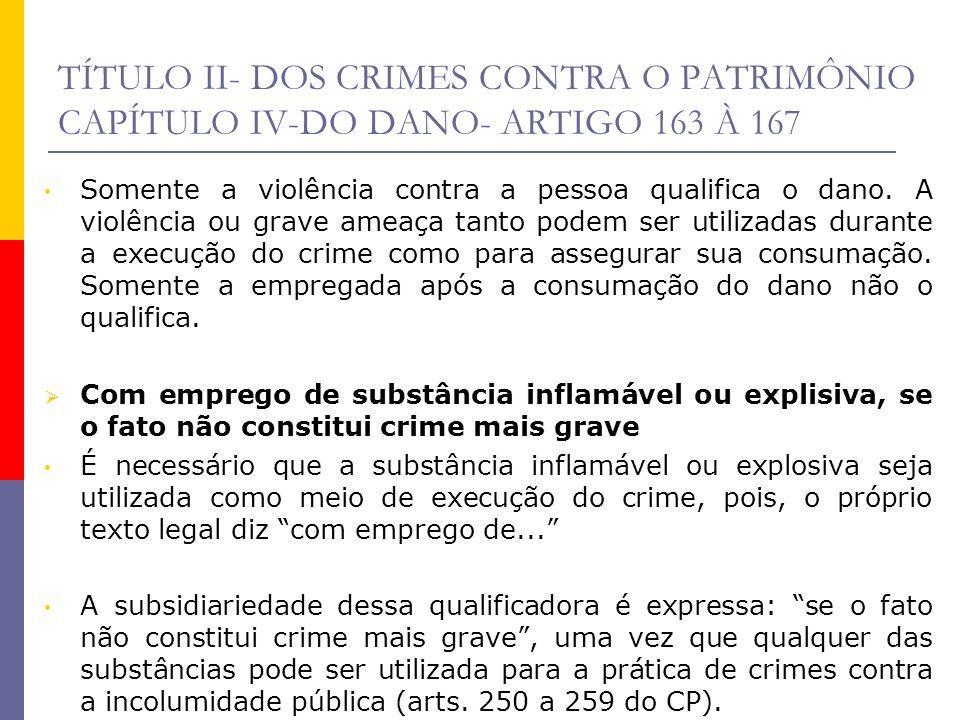 TÍTULO II- DOS CRIMES CONTRA O PATRIMÔNIO CAPÍTULO IV-DO DANO- ARTIGO 163 À 167 Somente a violência contra a pessoa qualifica o dano. A violência ou g
