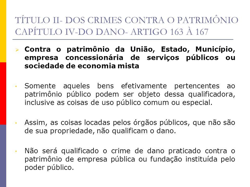 TÍTULO II- DOS CRIMES CONTRA O PATRIMÔNIO CAPÍTULO IV-DO DANO- ARTIGO 163 À 167 Contra o patrimônio da União, Estado, Município, empresa concessionári