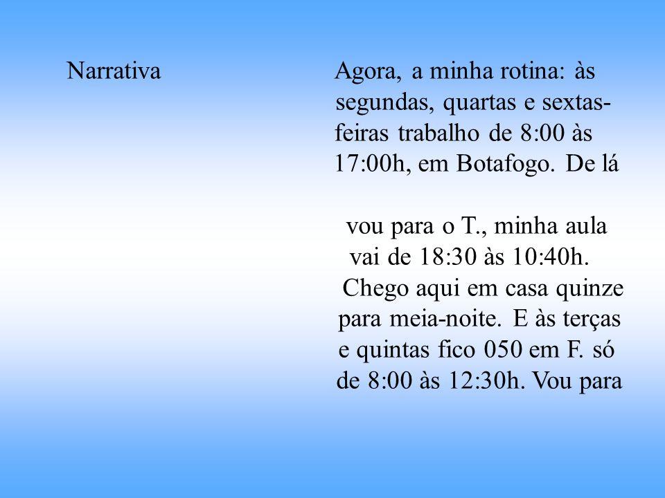 Narrativa Agora, a minha rotina: às segundas, quartas e sextas- feiras trabalho de 8:00 às 17:00h, em Botafogo. De lá vou para o T., minha aula vai de