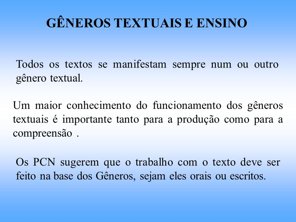 GÊNEROS TEXTUAIS E ENSINO Todos os textos se manifestam sempre num ou outro gênero textual. Um maior conhecimento do funcionamento dos gêneros textuai